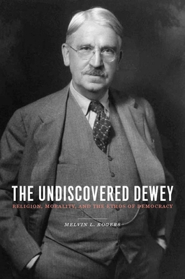 The Undiscovered Dewey: Religion, Morality, and the Ethos of Democracy Cover Image
