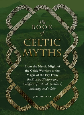 The Book of Celtic Myths: From the Mystic Might of the Celtic Warriors to the Magic of the Fey Folk, the Storied History and Folklore of Ireland, Scotland, Brittany, and Wales Cover Image