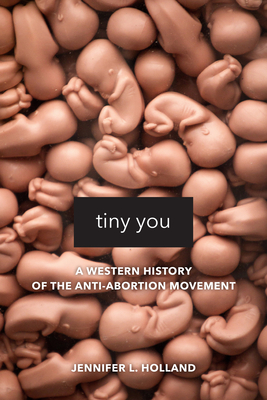 Tiny You: A Western History of the Anti-Abortion Movement Cover Image