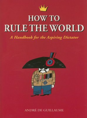 How to Rule the World: A Handbook for the Aspiring Dictator Cover Image