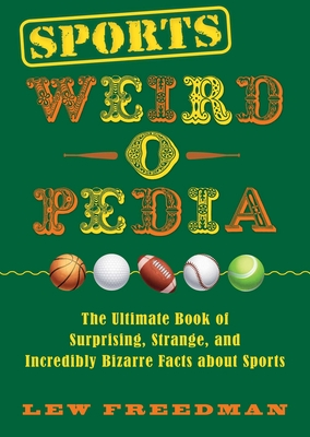 Sports Weird-o-Pedia: The Ultimate Book of Surprising, Strange, and Incredibly Bizarre Facts about Sports Cover Image