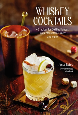 Whiskey Cocktails: 40 recipes for Old Fashioneds, Sours, Manhattans, Juleps and more Cover Image