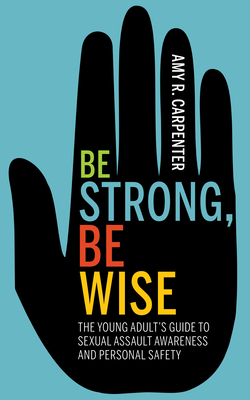 Be Strong, Be Wise: The Young Adult's Guide to Sexual Assault Awareness and Personal Safety Cover Image