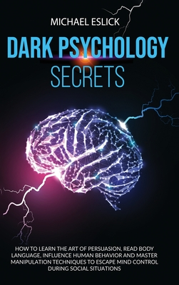 Dark Psychology Secrets: How to Learn the Art of Persuasion, Read Body Language, Influence Human Behavior and Master Manipulation Techniques to Cover Image