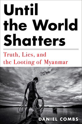 Until the World Shatters: Truth, Lies, and the Looting of Myanmar Cover Image