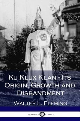 Ku Klux Klan - Its Origin, Growth and Disbandment (Illustrated) Cover Image
