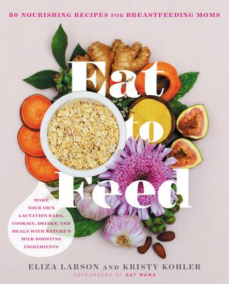 Eat to Feed: 80 Nourishing Recipes for Breastfeeding Moms Cover Image