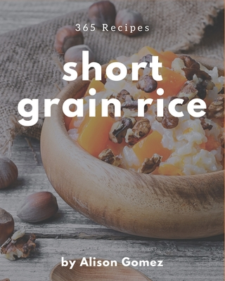 365 Short Grain Rice Recipes: Enjoy Everyday With Short Grain Rice Cookbook! Cover Image