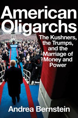 American Oligarchs: The Kushners, the Trumps, and the Marriage of Money and Power Andrea Bernstein, Norton, $30,