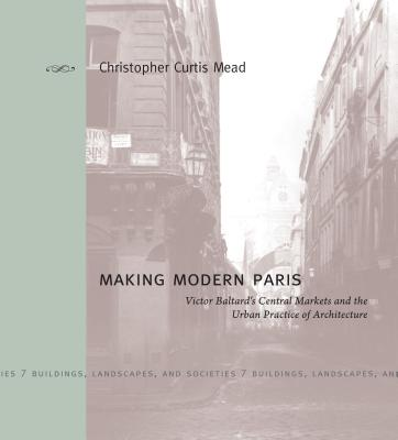 Making Modern Paris: Victor Baltard's Central Markets and the Urban Practice of Architecture (Buildings #7) Cover Image