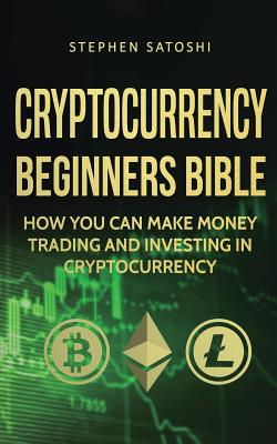 Cryptocurrency Beginners Bible: How You Can Make Money Trading and Investing in Cryptocurrency Cover Image
