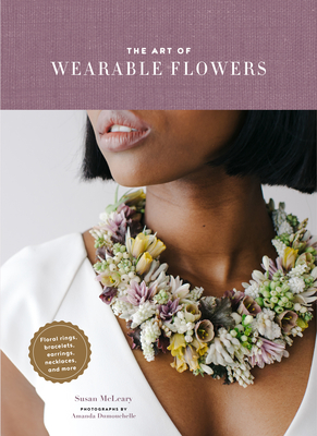 The Art of Wearable Flowers: Floral Rings, Bracelets, Earrings, Necklaces, and More (How to Make 40 Fresh Floral Accessories, Flower Jewelry Book) Cover Image