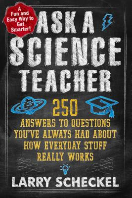 Ask a Science Teacher: 250 Answers to Questions You've Always Had about How Everyday Stuff Really Works Cover Image