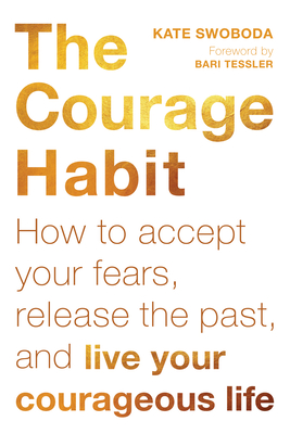 The Courage Habit: How to Accept Your Fears, Release the Past, and Live Your Courageous Life Cover Image