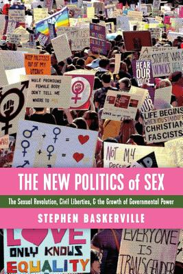 The New Politics of Sex: The Sexual Revolution, Civil Liberties, and the Growth of Governmental Power Cover Image