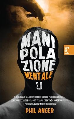 Manipolazione Mentale 2.0: 5 Libri in 1: Il Linguaggio del Corpo, I Segreti della Psicologia Oscura, Come Analizzare le Persone, Terapia Cognitiv Cover Image