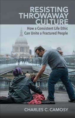 Resisting Throwaway Culture: How a Consistent Life Ethic Can Unite a Fractured People Cover Image