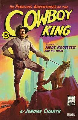 The Perilous Adventures of the Cowboy King: A Novel of Teddy Roosevelt and His Times Cover Image