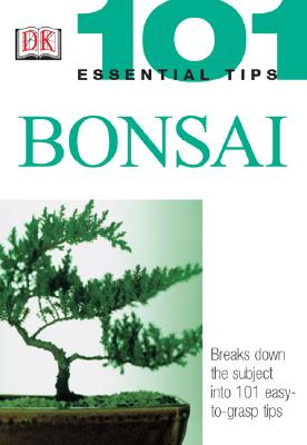 101 Essential Tips: Bonsai: Breaks Down the Subject into 101 Easy-to-Grasp Tips Cover Image