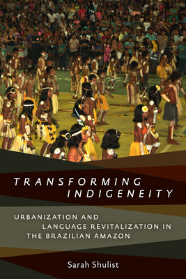 Transforming Indigeneity: Urbanization and Language Revitalization in the Brazilian Amazon (Anthropological Horizons) Cover Image