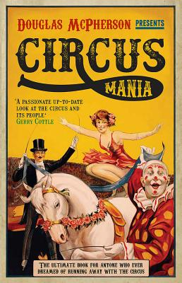 Circus Mania: The Ultimate Book for Anyone Who Ever Dreamed of Running Away with the Circus Cover Image