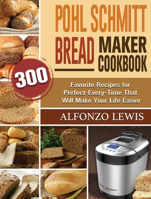 Pohl Schmitt Bread Maker Cookbook: 300 Favorite Recipes for Perfect-Every-Time That Will Make Your Life Easier Cover Image