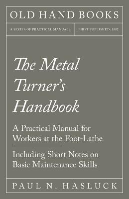 The Metal Turner's Handbook - A Practical Manual for Workers at the Foot-Lathe - Including Short Notes on Basic Maintenance Skills Cover Image