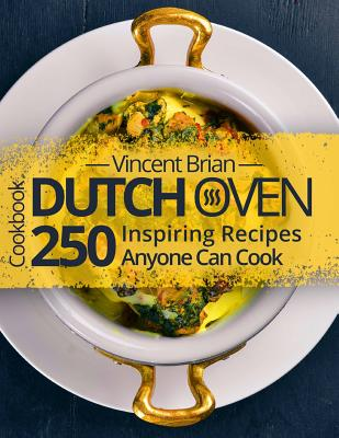 Dutch Oven Cookbook: 250 Inspiring Recipes Anyone Can Cook Cover Image