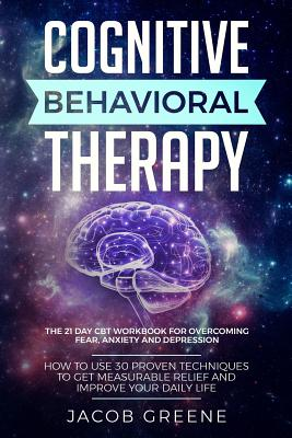 Cognitive Behavioral Therapy: The 21 Day CBT Workbook for Overcoming Fear, Anxiety And Depression: How To Use 30 Proven Techniques To Get Measurable Cover Image