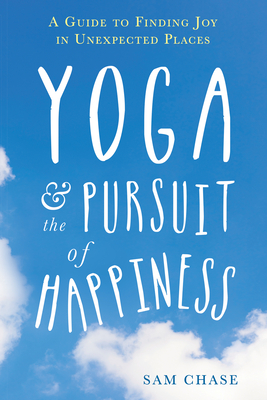 Yoga and the Pursuit of Happiness: A Guide to Finding Joy in Unexpected Places cover