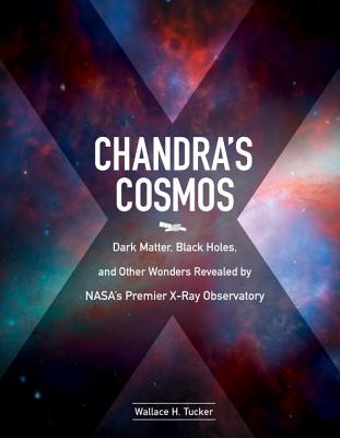 Chandra's Cosmos: Dark Matter, Black Holes, and Other Wonders Revealed by NASA's Premier X-Ray Observatory Cover Image