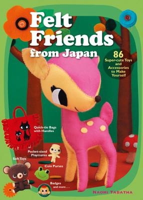 Felt Friends from Japan: 86 Super-cute Toys and Accessories to Make Yourself Cover Image