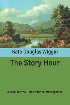 The Story Hour: A Book for the Home and the Kindergarten Cover Image