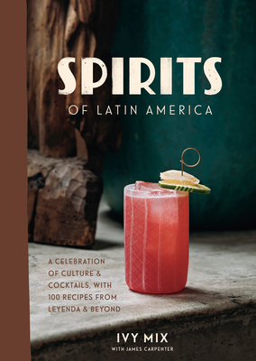 Spirits of Latin America: A Celebration of Culture & Cocktails, with 100 Recipes from Leyenda & Beyond Cover Image