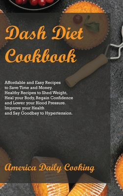 Dash Diet Cookbook: Affordable and Easy Recipes to Save Time and Money. Healthy Recipes to Shed Weight, Heal your Body, Regain Confidence Cover Image