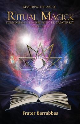 Mastering the Art of Ritual Magick: Foundation, Grimoire and the Greater Key Cover Image