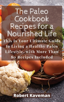 The Paleo Cookbook Recipes for a Nourished Life: This Is Your Ultimate Guide to Living a Healthy Paleo Lifestyle, with More Than 80 Recipes Included Cover Image