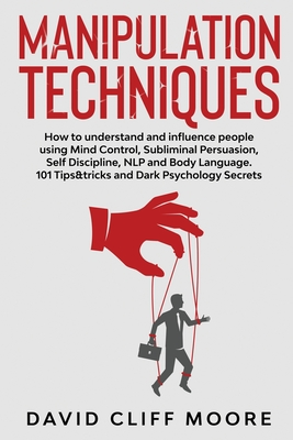 Manipulation Techniques: How to understand and influence people using Mind Control, Subliminal Persuasion, Self Discipline, NLP and Body Langua Cover Image