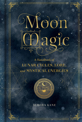 Moon Magic: A Handbook of Lunar Cycles, Lore, and Mystical Energies (Magic Series) Cover Image