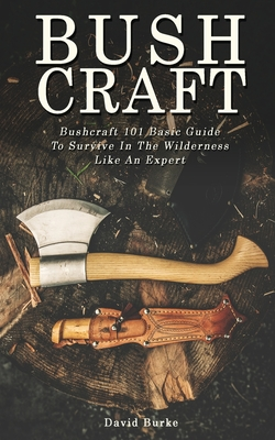 Bushcraft: Bushcraft 101 Basic Guide To Survive In The Wilderness Like An Expert! Cover Image