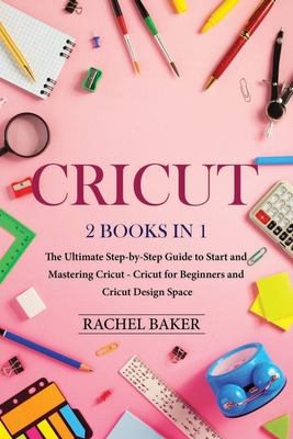 Cricut: 2 books in 1: The Ultimate Step-by-Step Guide to Start and Mastering Cricut - Cricut for Beginners and Cricut Design S Cover Image