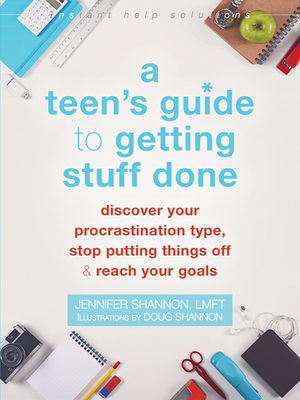 A Teen's Guide to Getting Stuff Done: Discover Your Procrastination Type, Stop Putting Things Off, and Reach Your Goals (Instant Help Solutions) Cover Image