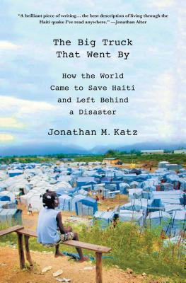 The Big Truck That Went by: How the World Came to Save Haiti and Left Behind a Disaster Cover Image