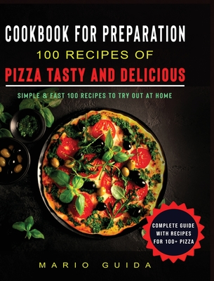 Cookbook for Preparation 100 Recipes of Pizza Tasty and Delicious: Simple and Fast 100 Recipes to Try Out at Home Complete Guide with Recipes for 100+ Cover Image