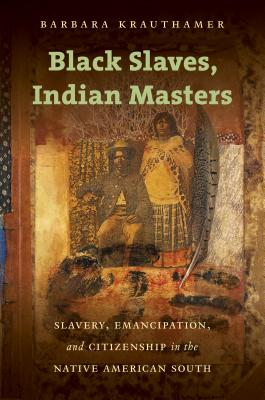 Black Slaves, Indian Masters: Slavery, Emancipation, and Citizenship in the Native American South Cover Image