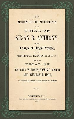 An Account of the Proceedings in the Trial of Susan B. Anthony, on the Charge of Illegal Voting, at the Presidential Election in Nov., 1872. and on th Cover Image