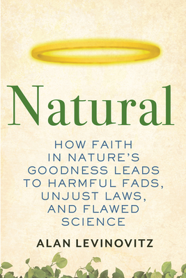 Natural: How Faith in Nature's Goodness Leads to Harmful Fads, Unjust Laws, and Flawed Science Cover Image