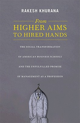 From Higher Aims to Hired Hands: The Social Transformation of American Business Schools and the Unfulfilled Promise of Management as a Profession Cover Image