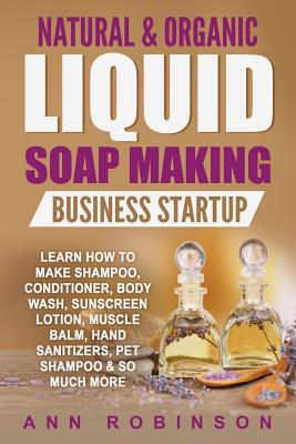 Natural & Organic Liquid Soap Making Business Startup: Learn How to Make Shampoo, Conditioner, Body Wash, Sunscreen Lotion, Muscle Balm, Hand Sanitize Cover Image