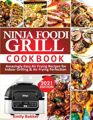 Ninja Foodi Grill Cookbook: Amazingly Easy Air Frying Recipes For Indoor Grilling & Air Frying Perfection Cover Image